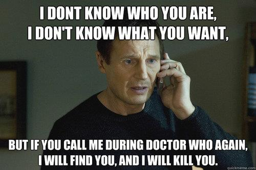 If you call me during Doctor Who again