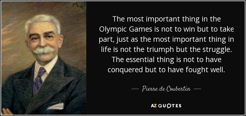 The most important thing in the Olympic Games is not to win but to take part, just as the most important thing in life is not the triumph but the struggle. The essential thing is not to have conquered but to have fought well.  Pierre de Coubertin